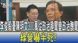 【少康開講】李俊毅憂陳明文300萬從政治趣聞變政治醜聞 綠營嚇半死?