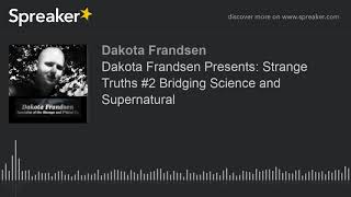 Dakota Frandsen Presents: Strange Truths #2 Bridging Science and Supernatural (made with Spreaker)