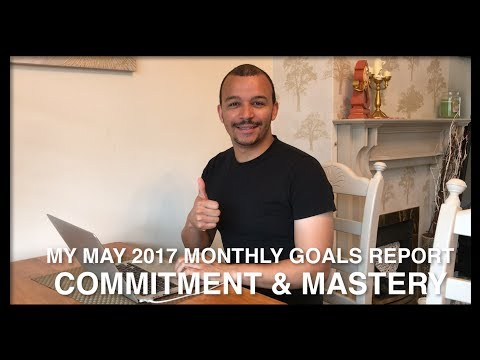 My May 2017 Monthly Goals Report 🎯 : Commitment ✅ & Mastery 🔥