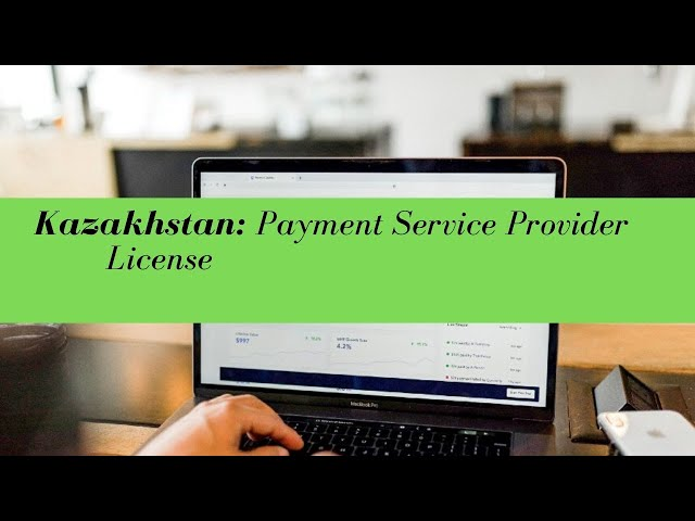 Kazakhstan Payment Services Provider License -  (UPDATED FOR 2020)