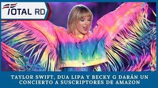 Taylor Swift, Dua Lipa y Becky G darán un concierto a suscriptores de Amazon