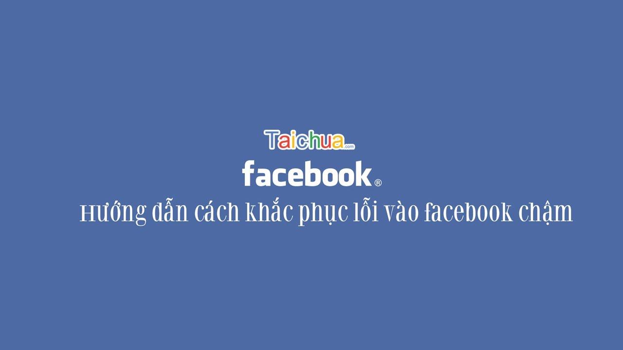 Hướng dẫn cách khắc phục lỗi vào facebook chậm | taichua.com