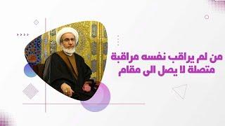 من لم يراقب نفسه مراقبة متصلة لا يصل الى مقام - الشيخ حبيب الكاظمي