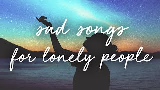 sad songs for lonely people / a super chill music mix.