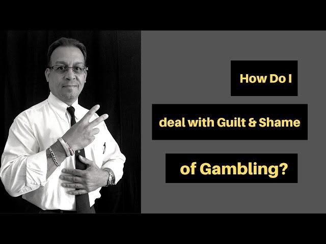 How Do I deal with Guilt & Shame of Gambling?