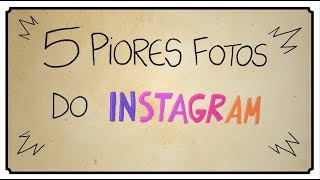 5 PIORES FOTOS DO INSTAGRAM
