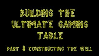 Bgbc S2e24: Building The Ultimate Gaming Table Episode 8: Constructing The Well