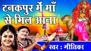 purnagiri dham special bhajan टनकपुर में माँ से मिल आना geetika devotional song ambey bhakti