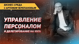 УПРАВЛЕНИЕ ПЕРСОНАЛОМ И ДЕЛЕГИРОВАНИЕ НА 100%   Бизнес-среда с Артемом Черепановым