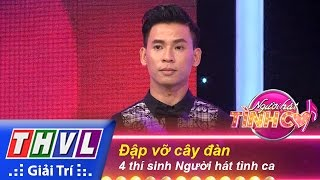 thvl  nguoi hat tinh ca - tap 1  vong thu thach 5 dap vo cay dan - 4 thi sinh nguoi hat tinh ca