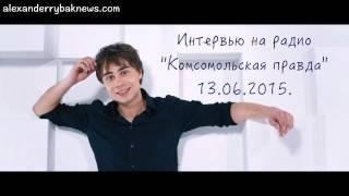 "Александр Рыбак на радио ""Комсомольская правда"" 13.06.2015."