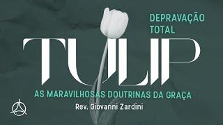 TULIP | As Maravilhosas Doutrinas da Graça | Depravação Total | Rev. Giovanni Zardini