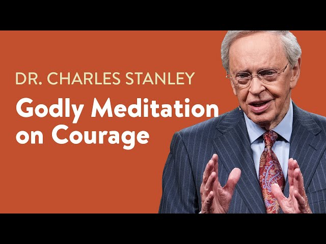 Godly Meditation on Courage – Dr. Charles Stanley
