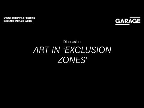 "Discussion: Art in ""Exclusion Zones"" during the Garage Triennial of Russian Contemporary Art"