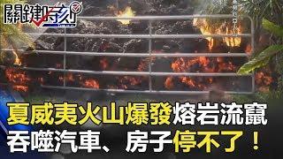 夏威夷火山爆發「怪物熔岩」四處流竄 吞噬汽車、房子停不了!  關鍵時刻 20180509-6 王瑞德 朱學恒