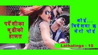 Lathalinga Episode 15 (II ओई ,विदेश मा छ मेरो पोइ भन्दै थर्कौउछिंन ई प्रदेशी को पैसा धराप मा II
