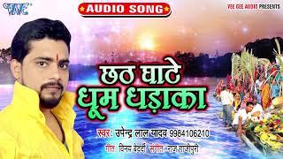Upendra Lal Yadav का नया सबसे हिट छठ गीत 2019 | Chhath Ghate Dhoom Dhadaka | Bhojpuri Chhath Geet