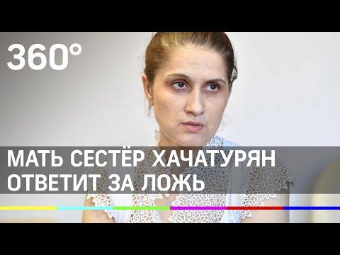 Мать сестёр Хачатурян ответит за ложь