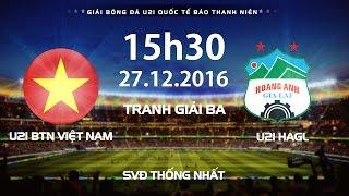FULL   U21 VIỆT NAM - U21 HAGL   TRANH GIẢI BA   GIẢI U21 QUỐC TẾ BÁO THANH NIÊN 2016