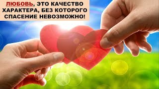 Любовь, это качество характера, без которого спасение невозможно