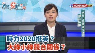【新聞大解讀】時力2020挺英?大綠小綠競合關係?有人將要退黨?2019.07.31(上)