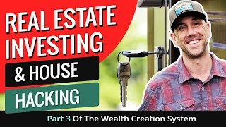 Real Estate Investing & House Hacking - Part 3 Of The Wealth Creation System