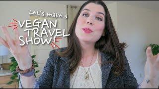 Let's Make a VEGAN TRAVEL SHOW !!