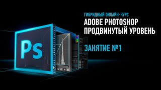 Adobe Photoshop. Продвинутый уровень. Гибридный курс. Занятие №1. Андрей Журавлев