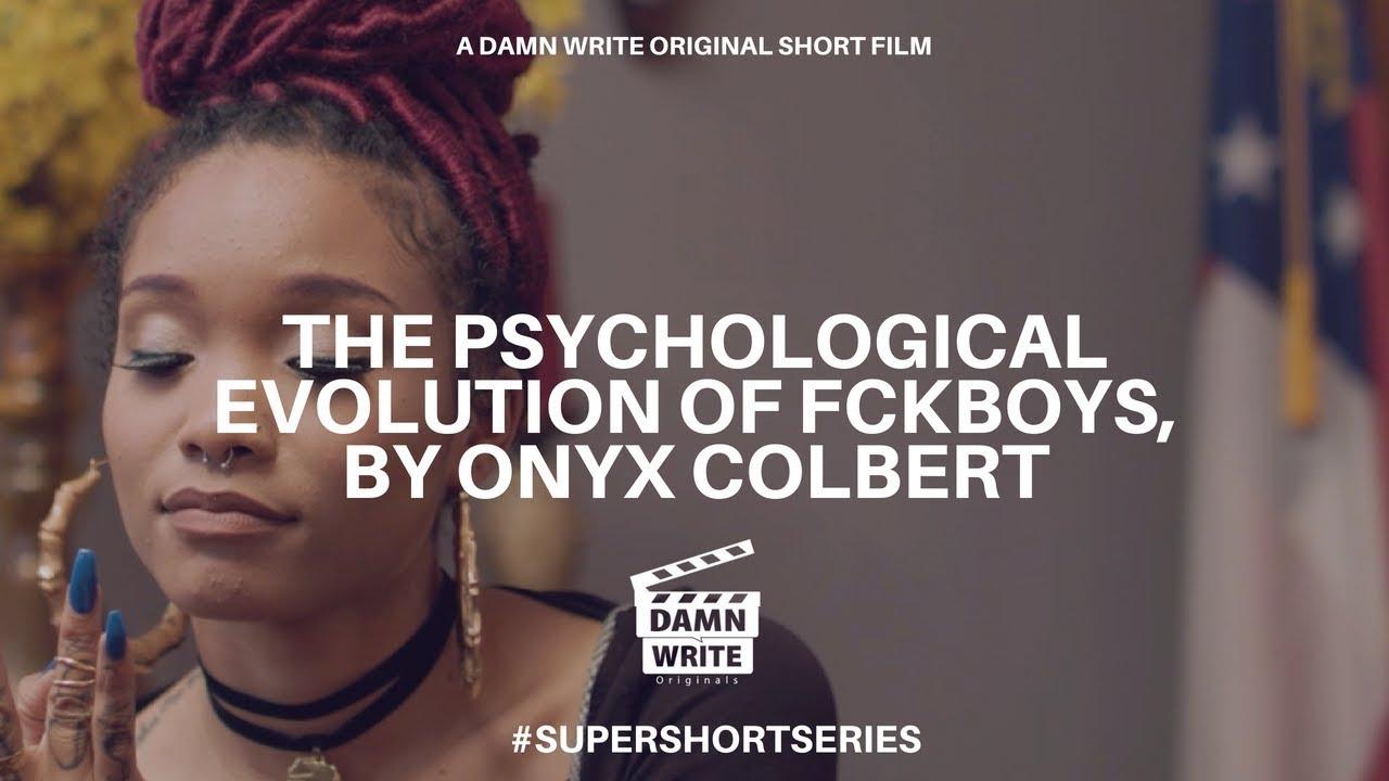 THE PSYCHOLOGICAL EVOLUTION OF FCKBOYS, BY ONYX COLBERT   A DAMN WRITE ORIGINAL SHORT FILM