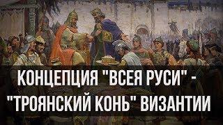 Концепция «Всея Руси» — «троянский конь» Византии. Александр Пыжиков