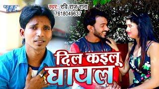 Ravi Raj Rana का सबसे नया हिट गाना 2019 - Dil Kailu Ghayal - Bhojpuri Song 2019 New