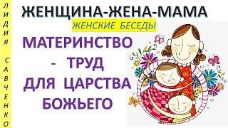 Почему Материнство - труд для Царства Божьего? Женщина-Жена-Мама Лидия Савченко