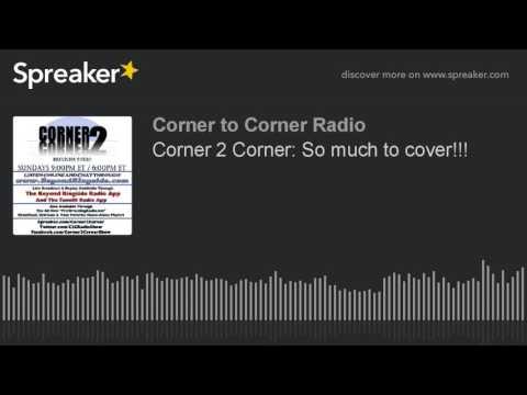Corner 2 Corner: So much to cover!!!