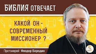 Какой он - современный миссионер? Библия отвечает. Протоиерей  Феодор Бородин