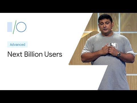 Build Apps for the Next Billion Users (Google I/O'19)