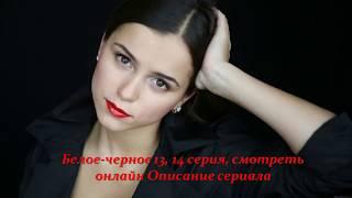 Белое Черное 13, 14 серия, смотреть онлайн Описание сериала 2017! Анонс! Премера