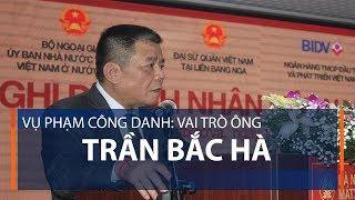 Vụ Phạm Công Danh: Vai trò ông Trần Bắc Hà | VTC1