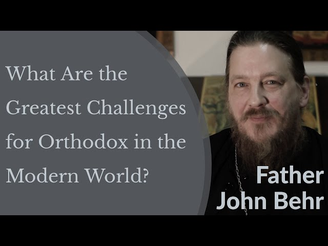 Father John Behr - What Are the Greatest Challenges for Orthodox in the Modern World?