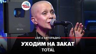 🅰️ Total  - Уходим На Закат (LIVE @ Авторадио)