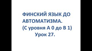 ФИНСКИЙ ЯЗЫК ДО АВТОМАТИЗМА. УРОК 27. TESTI 2. OSA 5.