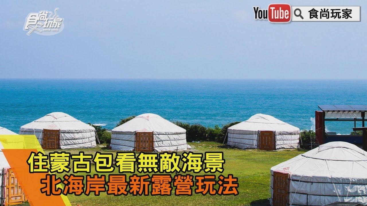 【食尚玩家帶你玩】住蒙古包看無敵海景 北海岸最新露營玩法 - YouTube