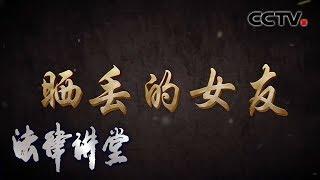 《法律讲堂(生活版)》 20200320 晒丢的女友| CCTV社会与法