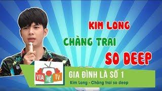 Gia đình là số 1 | Kim Long - Chàng trai so deep