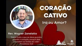 Coração Cativo - Ira ou Amor - Pr. Wagner Zanelatto