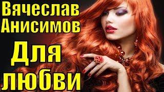 """Песня """"Для любви"""" Вячеслав Анисимов красивые грустные песни клипы про любовь ритмичные для души"""