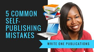 5 Common Self Publishing Mistakes Every Writer Should Know