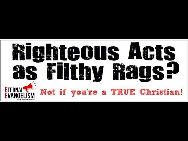 God Does NOT View a True Christians Righteous Works as Filthy Rags
