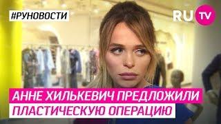 Анне Хилькевич предложили пластическую операцию