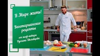 В Мире жить | Вегетарианские рецепты от шеф-повара Руслана Шеховцева