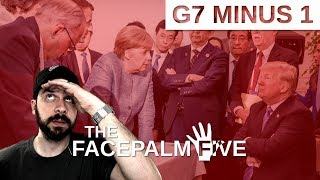 G7 Minus 1 - The Facepalm Five: June 11, 2018